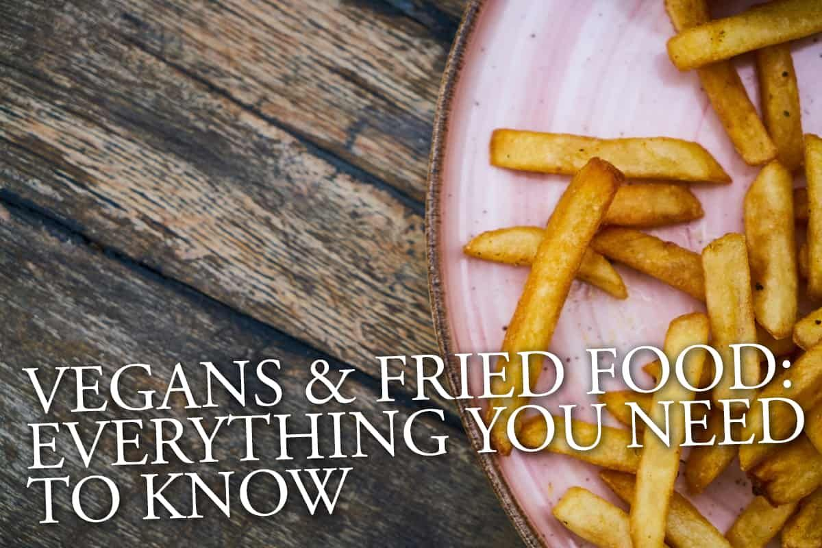 Vegans And Fried Food: Everything You Need To Know